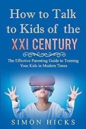 How to Talk to Kids of the XXI Century: The Effective Parenting Guide to Training Your Kids in Modern Times ( Upbringing Children, Discipline, Child Development, Right Habits, Updated Edition)