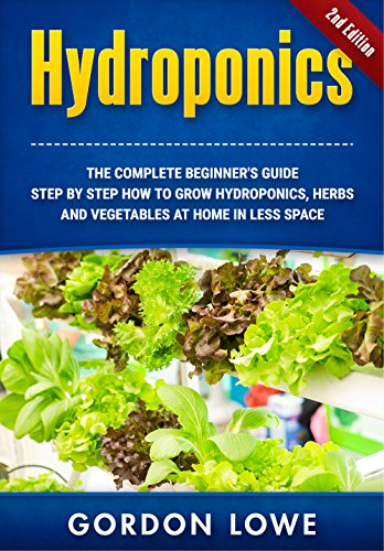Hydroponics : Hydroponics for Beginners: The Complete Guide How to Grow Hydroponics Herbs and Vegetables at home in less space. (Hydroponics, Aquaponics, ... grow lights, hydrofarm,Organic Gardening) by [Lowe, Gordon]
