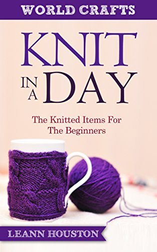 KNIT IN A DAY (Book #8): THE KNITTED ITEMS FOR THE BEGINNERS (knitting in the city,knitting mysteries,knit gifts,knitting books on sale,knitting books ... and crochet books) (World Crafts Series) (New Knitting Mysteries)