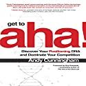 Get to Aha!: Discover Your Positioning DNA and Dominate Your Competition Audiobook by Andy Cunningham, Guy Kawasaki - foreword Narrated by Andy Cunningham