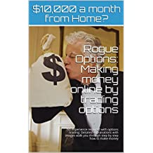 Rogue Options: Making money online by trading options: No experience required with options trading: Detailed explanations with images walk you through step by step how to make money