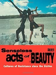 Senseless Acts of Beauty: Cultures of Resistence Since the Sixties: Cultures of Resistance
