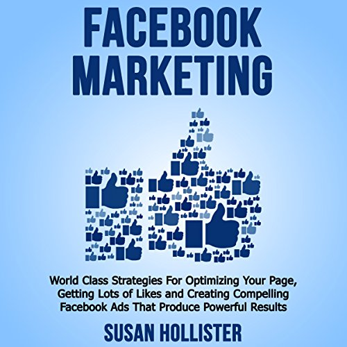 Facebook Marketing: World Class Strategies for Optimizing Your Page, Getting Lots of Likes and Creating Compelling Facebook Ads That Produce Powerful Results by Geneva World Publishing