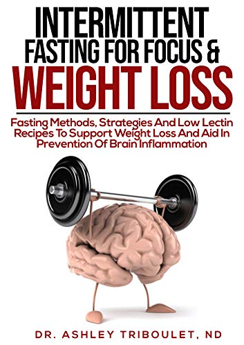 Intermittent Fasting For Focus & Weight Loss: Fasting Methods, Strategies And Low Lectin Recipes To Support Weight Loss And Aid In Prevention Of Brain Inflammation