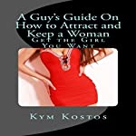 A Guy's Guide on How to Attract and Keep a Woman: Get the Girl You Want | Kym Kostos