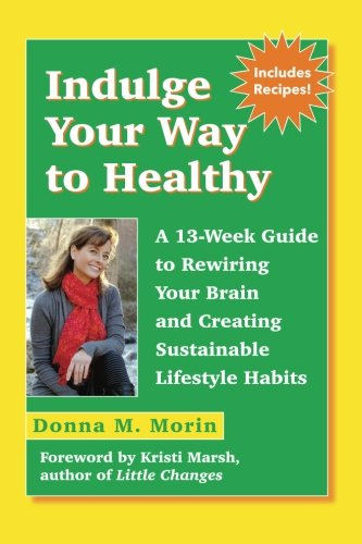Indulge Your Way to Healthy: A 13-Week Guide to Rewiring Your Brain and Creating Sustainable Lifestyle Habits [Donna M. Morin] (Tapa Blanda)
