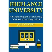 Freelance University: Make Money Through Service Freelancing & Teaching Online Through Udemy