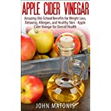 Apple Cider Vinegar: Amazing Old-School Benefits for Weight Loss, Detoxing, Allergies, and Healthy Skin - Apple Cider Vinegar for Overall Health (Healthy and Fit Book 1)