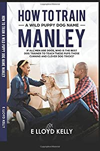 How to train A wild puppy dog name Manley: If all men are dogs, who is the best🐕 trainer to teach these puppies those clever cunning puppy dog tricks?