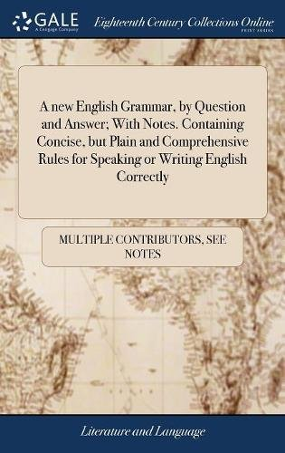 A new English Grammar, by Question and Answer; With Notes. Containing Concise, but Plain and Comprehensive Rules for Speaking or Writing English Correctly