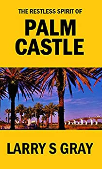 The Restless Spirit of Palm Castle: ...a Week in the Life by [Gray, Larry S.]