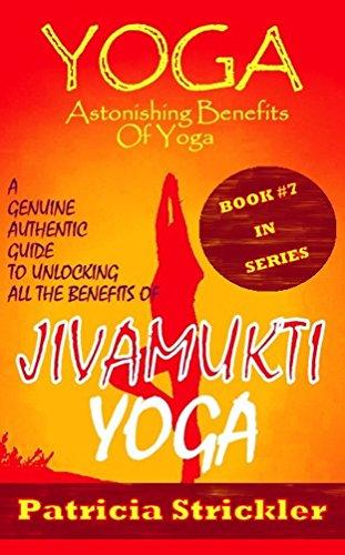 Yoga Astonishing Benefits Of Jivamukti Yoga: A Genuine Authentic Guide To Unlocking All The Benefits Of Jivamukti Yoga (How To Easily And Quickly Save ...