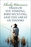 Tales of Fly-Fishing, Bird Hunting, and the Great Outdoors, Charley Waterman, 1586671324