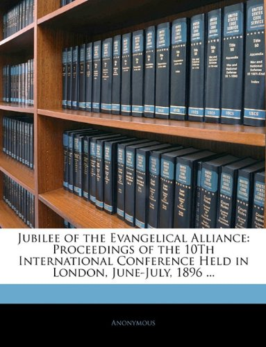 Jubilee of the Evangelical Alliance: Proceedings of the 10Th International Conference Held in London, June-July, 1896 ... ebook