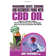 Managing Acute, Chronic and Recurrent Pains With CBD Oil: Beginner's Guide For Treating Arthritis, Rheumatism, Cancer, Fibromyalgia, Menstrual Cramps And Migraine With CBD Oil