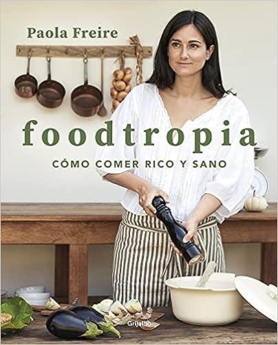 Foodtropia: Cómo comer rico y sano de Paola Freire
