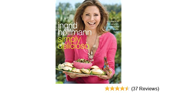 Simply Delicioso: A Collection of Everyday Recipes with a Latin Twist: Ingrid Hoffmann, Raquel Pelzel: Amazon.com: Books