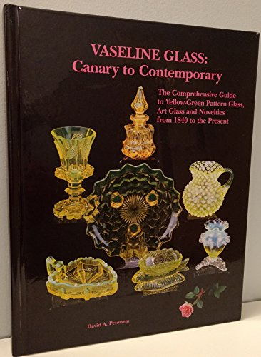 - Vaseline Glass: Canary to Contemporary- The Comprehensive Guide to Yellow-Green Pattern Glass, Art Glass and Novelties from 1840 to the Present