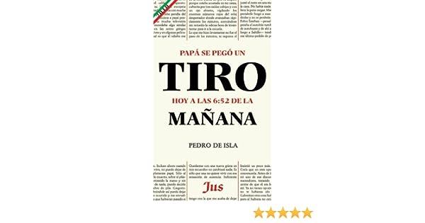 Papá se pegó un tiro hoy a las 6:52 de la mañana: Pedro de Isla: 9786074120851: Amazon.com: Books