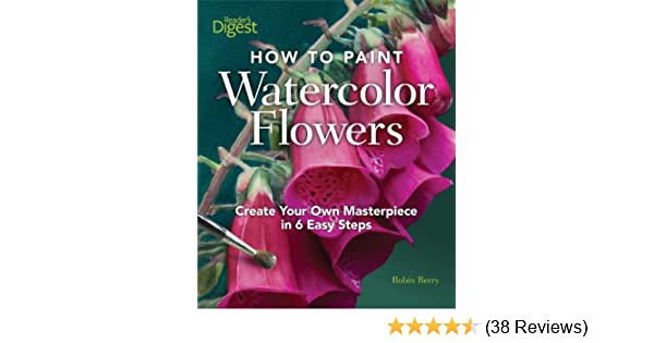 How To Paint Watercolor Flowers Create Your Own Masterpiece In 6 Easy Steps Robin Berry 9781606521687 Amazon Books