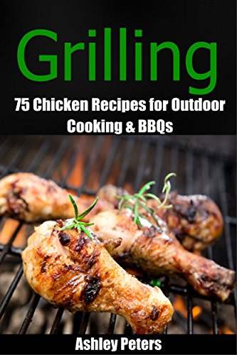 Grilling: 75 Chicken Grilling Recipes for Outdoor Cooking & BBQs by [Peters, Ashley]