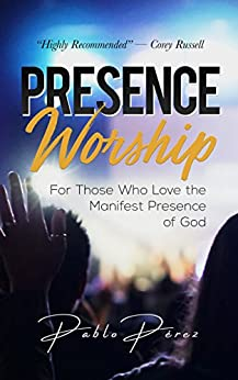 Presence Worship: How to Experience the Manifest (Tangible, Felt) Presence of God During Worship Meetings by [Perez, Pablo]