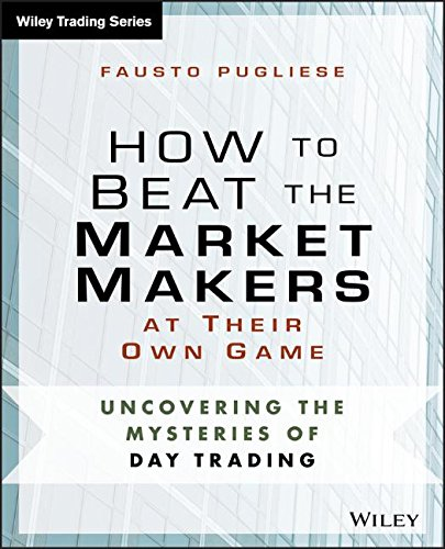 How to Beat the Market Makers at Their Own Game: Uncovering the Mysteries of Day Trading (Wiley Trading) by Wiley