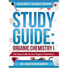 Study Guide: Ace Organic Chemistry I - The EASY Guide to Ace Organic Chemistry I: (Organic Chemistry Study Guide, Organic Chemistry Review, Concepts, Reaction Mechanisms and Summaries)