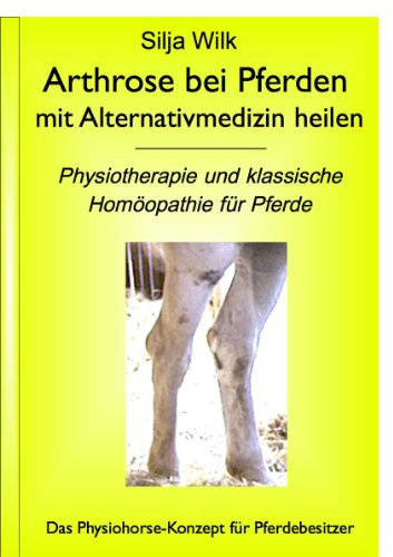 """Arthrose bei Pferden mit Alternativmedizin heilen. Physiotherapie und klassische Homöopathie für Pferde (Physiohorse Gelenke Teilband 1aus """"Gelenkerkrankungen ... Alternativmedizin heilen"""") (German Edition)"""