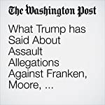 What Trump has Said About Assault Allegations Against Franken, Moore, Clinton — and Himself | Philip Bump