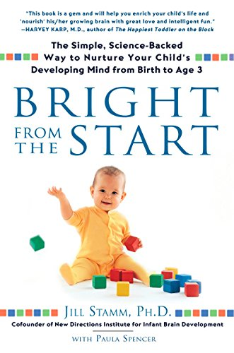 Bright From The Start  The Simple  Science Backed Way To Nurture Your Childs Developing Mind From Birth To Age 3