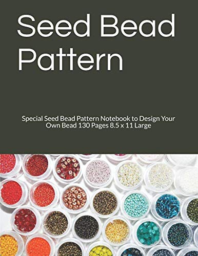 (Seed Bead Pattern: Special Seed Bead Pattern Notebook to Design Your Own  Bead 130 Pages 8.5 x 11 Large)