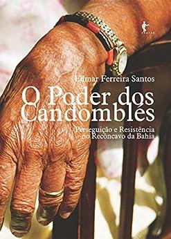 O poder dos candomblés: perseguição e resistência no Recôncavo da Bahia por [Santos, Edmar Ferreira]