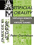 Artificial Morality: Virtuous Robots for Virtual Games by Peter Danielson Picture