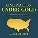 One Nation Under Gold: How One Precious Metal Has Dominated the American Imagination for Four Centuries Audiobook by James Ledbetter Narrated by Jonathan Yen