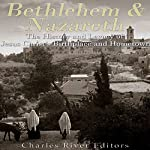 Bethlehem & Nazareth: The History and Legacy of Jesus Christ's Birthplace and Hometown | Charles River Editors