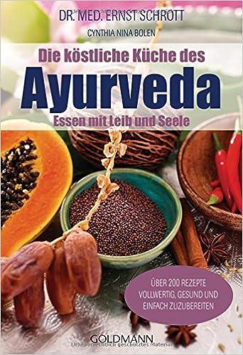 Die köstliche Küche des Ayurveda: Essen mit Leib und Seele. Über ...