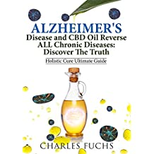 Alzheimer's Disease and CBD Oil Reverse ALL Chronic Diseases: Discover The Truth: Holistic Cure Ultimate Guide
