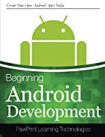 Beginning Android Development: Create Your Own Android Apps Today Front Cover