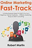 Online Marketing Fast-Track: 3 Online Business Ideas to Start If You're a Beginner Internet Marketer… Affiliate Marketing, Ebay & Client Consulting