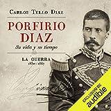 Porfirio Diaz [Spanish Edition]: Su vida y su tiempo. La guerra 1830-1867 [His Life and Times. The War 1830-1867]