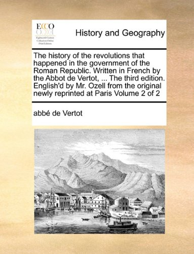 The history of the revolutions that happened in the government of the Roman Republic. Written in French by the Abbot de Vertot, ... The third edition. ... newly reprinted at Paris  Volume 2 of 2 pdf epub