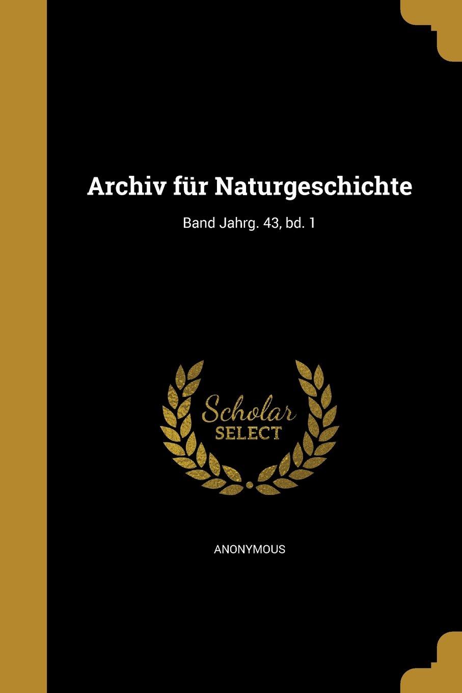 Read Online Archiv Fur Naturgeschichte; Band Jahrg. 43, Bd. 1 (German Edition) ebook