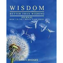 Wisdom Better Than Wishing Journal: Book 1 in the 1 Month Wiser Series Kristi Bridges