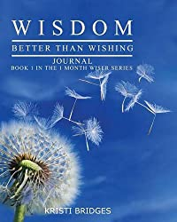 Wisdom Better Than Wishing Journal: Book 1 in the 1 Month Wiser Series Kristi Bridges