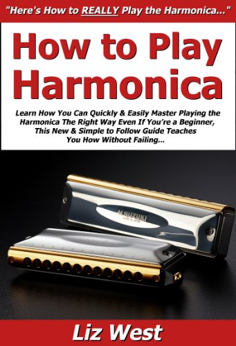 How to Play Harmonica: Learn How You Can Quickly & Easily Master Playing the Harmonica The Right Way Even If You're a Beginner, This New & Simple to Follow Guide Teaches You How Without Failing