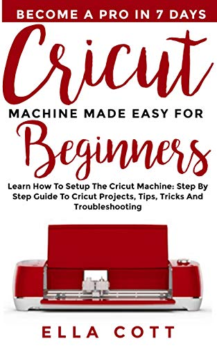 Cricut Colour - CRICUT MACHINE MADE EASY FOR BEGINNERS: Learn How to Setup the Cricut Machine: Step by step Guide to Cricut Projects, Tips, Tricks and Troubleshooting (cricut explore Book 4)
