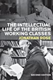 The Intellectual Life of the British Working Classes by Rose, Jonathan (2010) Paperback