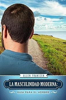 La Masculinidad Moderna: Guía Para El Hombre (Spanish Edition) by [Frantzen, Allen]