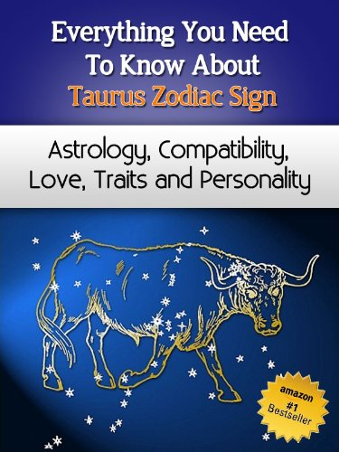 Everything You Need to Know About The Taurus Zodiac Sign - Astrology, Compatibility, Love, Traits And Personality (Everything You Need to Know About Zodiac Signs Book 2) ()